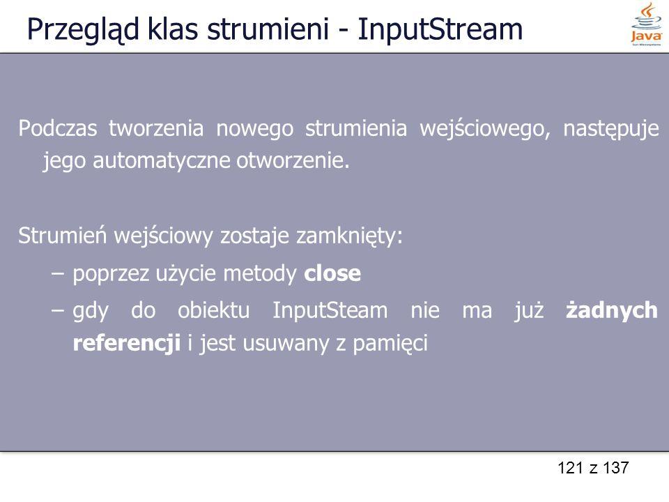 121 z 137 Przegląd klas strumieni - InputStream Podczas tworzenia nowego strumienia wejściowego, następuje jego automatyczne otworzenie. Strumień wejś