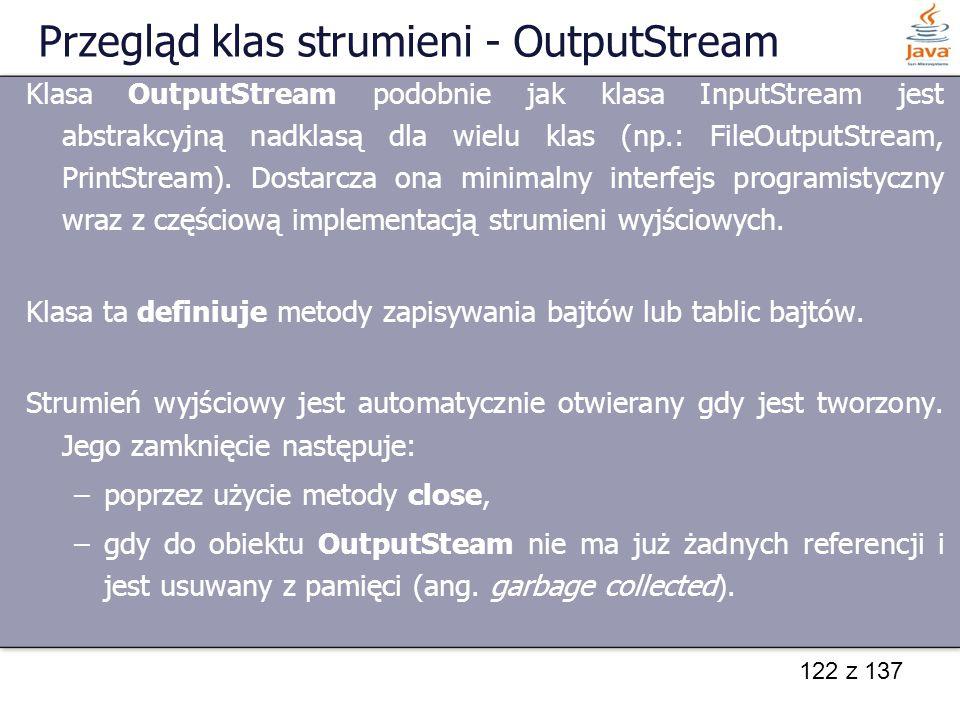 122 z 137 Przegląd klas strumieni - OutputStream Klasa OutputStream podobnie jak klasa InputStream jest abstrakcyjną nadklasą dla wielu klas (np.: Fil