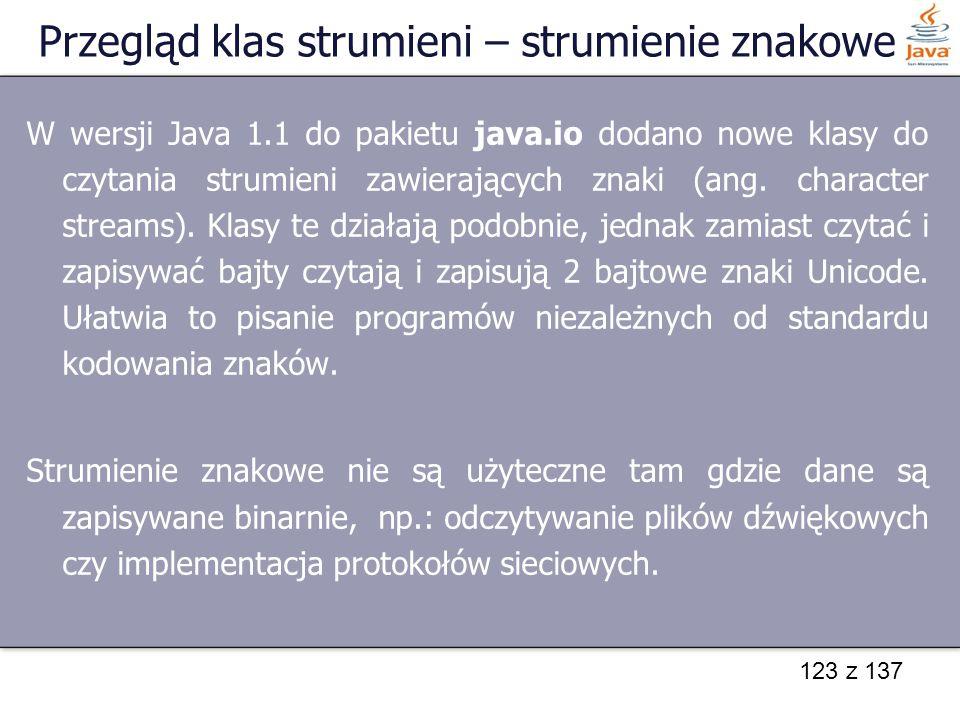 123 z 137 Przegląd klas strumieni – strumienie znakowe W wersji Java 1.1 do pakietu java.io dodano nowe klasy do czytania strumieni zawierających znak