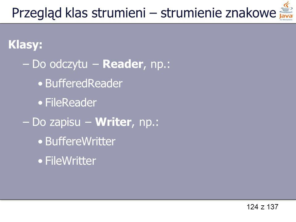 124 z 137 Przegląd klas strumieni – strumienie znakowe Klasy: –Do odczytu – Reader, np.: BufferedReader FileReader –Do zapisu – Writer, np.: BuffereWr