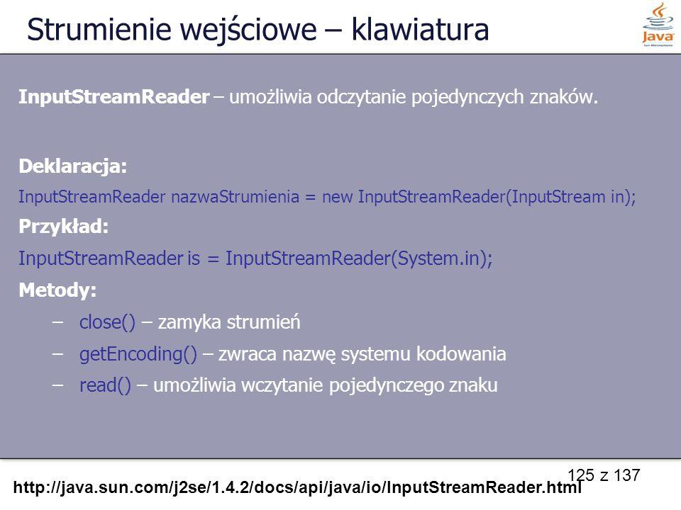 125 z 137 Strumienie wejściowe – klawiatura InputStreamReader – umożliwia odczytanie pojedynczych znaków. Deklaracja: InputStreamReader nazwaStrumieni