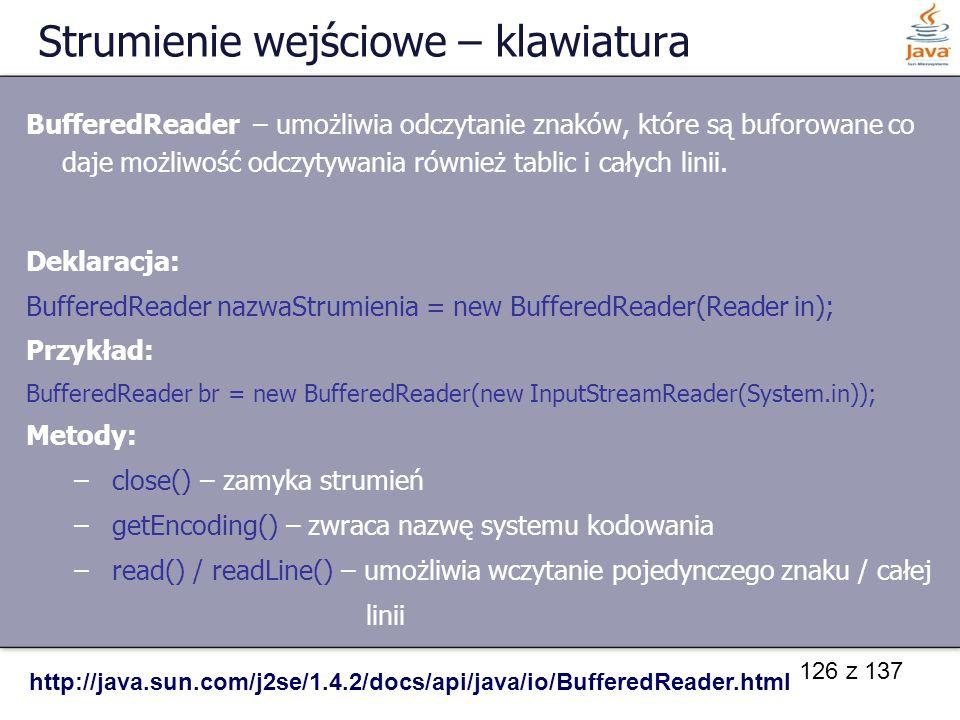126 z 137 Strumienie wejściowe – klawiatura BufferedReader – umożliwia odczytanie znaków, które są buforowane co daje możliwość odczytywania również t