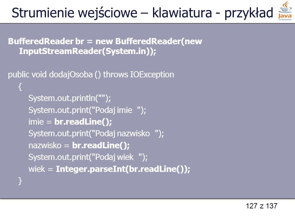 127 z 137 Strumienie wejściowe – klawiatura - przykład BufferedReader br = new BufferedReader(new InputStreamReader(System.in)); public void dodajOsob