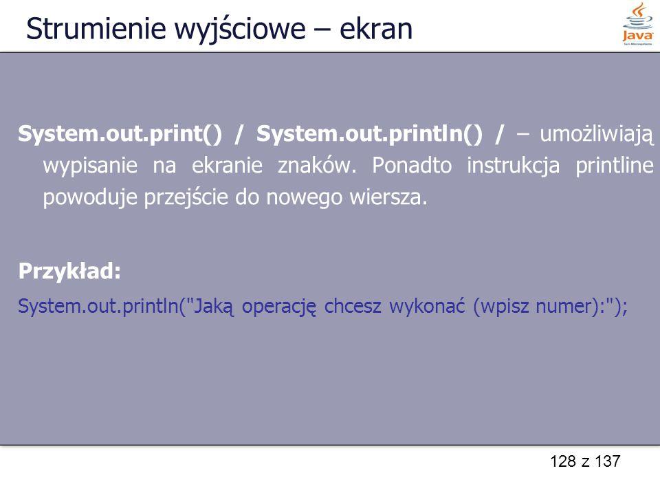 128 z 137 Strumienie wyjściowe – ekran System.out.print() / System.out.println() / – umożliwiają wypisanie na ekranie znaków. Ponadto instrukcja print