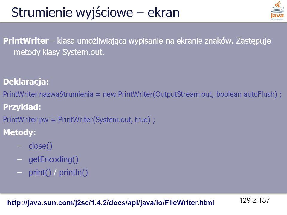 129 z 137 Strumienie wyjściowe – ekran PrintWriter – klasa umożliwiająca wypisanie na ekranie znaków. Zastępuje metody klasy System.out. Deklaracja: P