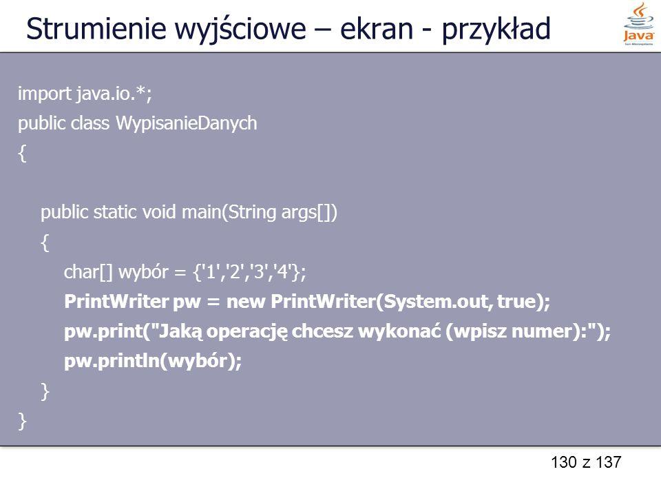 130 z 137 Strumienie wyjściowe – ekran - przykład import java.io.*; public class WypisanieDanych { public static void main(String args[]) { char[] wyb