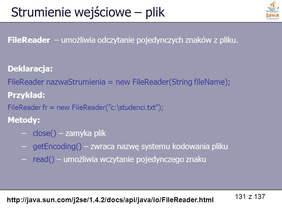 131 z 137 Strumienie wejściowe – plik FileReader – umożliwia odczytanie pojedynczych znaków z pliku. Deklaracja: FileReader nazwaStrumienia = new File