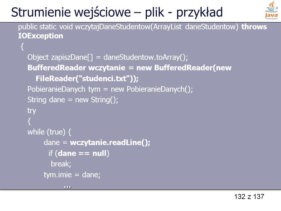 132 z 137 Strumienie wejściowe – plik - przykład public static void wczytajDaneStudentow(ArrayList daneStudentow) throws IOException { Object zapiszDa
