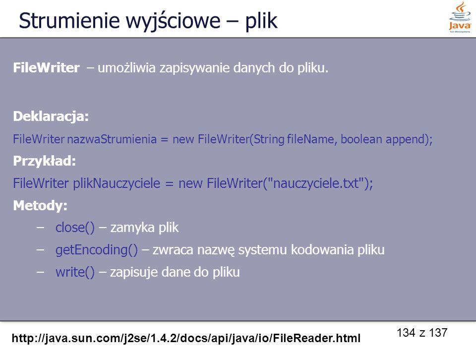134 z 137 Strumienie wyjściowe – plik FileWriter – umożliwia zapisywanie danych do pliku. Deklaracja: FileWriter nazwaStrumienia = new FileWriter(Stri