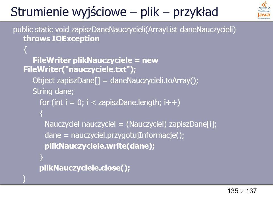 135 z 137 Strumienie wyjściowe – plik – przykład public static void zapiszDaneNauczycieli(ArrayList daneNauczycieli) throws IOException { FileWriter p