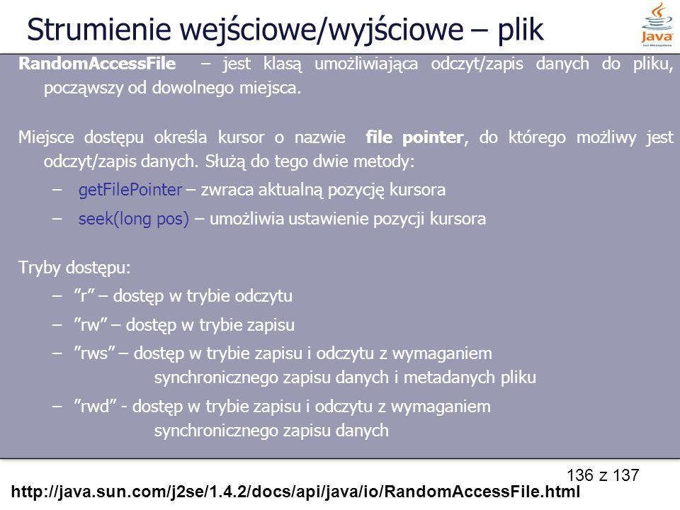 136 z 137 Strumienie wejściowe/wyjściowe – plik RandomAccessFile – jest klasą umożliwiająca odczyt/zapis danych do pliku, począwszy od dowolnego miejs