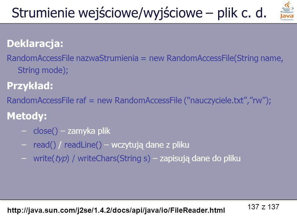 137 z 137 Strumienie wejściowe/wyjściowe – plik c. d. Deklaracja: RandomAccessFile nazwaStrumienia = new RandomAccessFile(String name, String mode); P