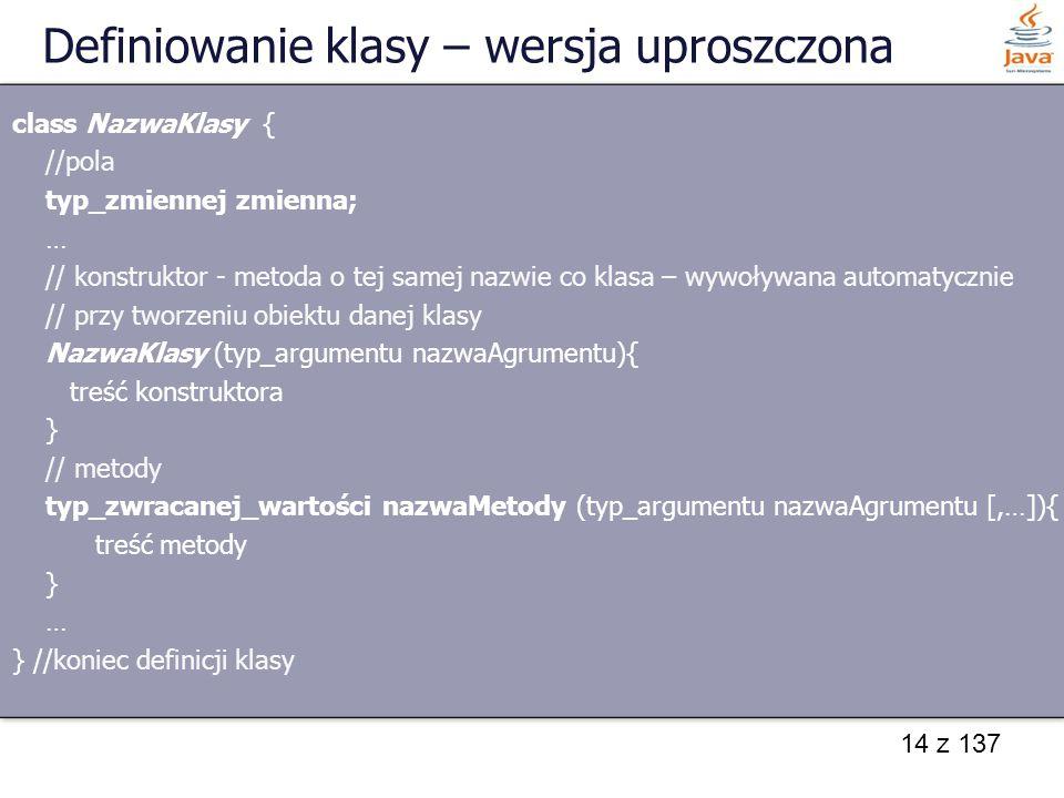 14 z 137 Definiowanie klasy – wersja uproszczona class NazwaKlasy { //pola typ_zmiennej zmienna; … // konstruktor - metoda o tej samej nazwie co klasa