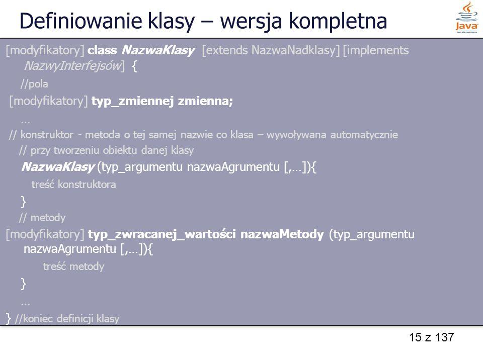 15 z 137 Definiowanie klasy – wersja kompletna [modyfikatory] class NazwaKlasy [extends NazwaNadklasy] [implements NazwyInterfejsów] { //pola [modyfik