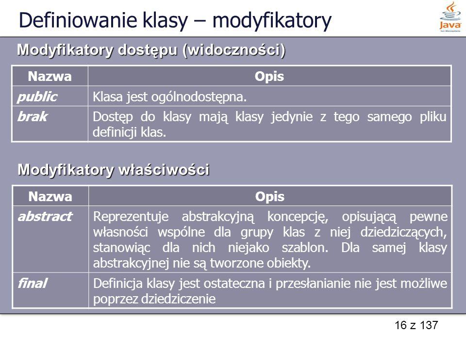 16 z 137 Definiowanie klasy – modyfikatory NazwaOpis publicKlasa jest ogólnodostępna. brakDostęp do klasy mają klasy jedynie z tego samego pliku defin