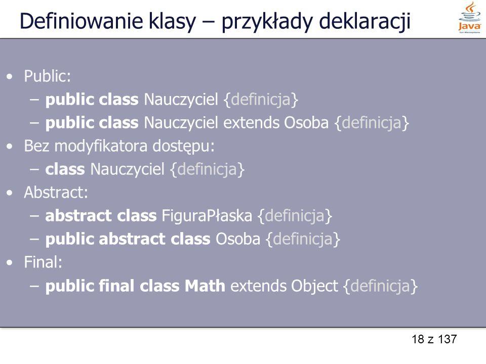18 z 137 Definiowanie klasy – przykłady deklaracji Public: –public class Nauczyciel {definicja} –public class Nauczyciel extends Osoba {definicja} Bez