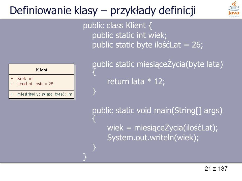 21 z 137 Definiowanie klasy – przykłady definicji public class Klient { public static int wiek; public static byte ilośćLat = 26; public static miesią