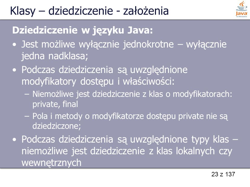 23 z 137 Klasy – dziedziczenie - założenia Dziedziczenie w języku Java: Jest możliwe wyłącznie jednokrotne – wyłącznie jedna nadklasa; Podczas dziedzi