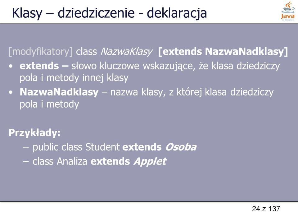 24 z 137 Klasy – dziedziczenie - deklaracja [modyfikatory] class NazwaKlasy [extends NazwaNadklasy] extends – słowo kluczowe wskazujące, że klasa dzie