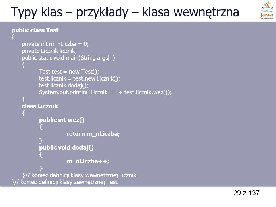 29 z 137 Typy klas – przykłady – klasa wewnętrzna public class Test { private int m_nLiczba = 0; private Licznik licznik; public static void main(Stri