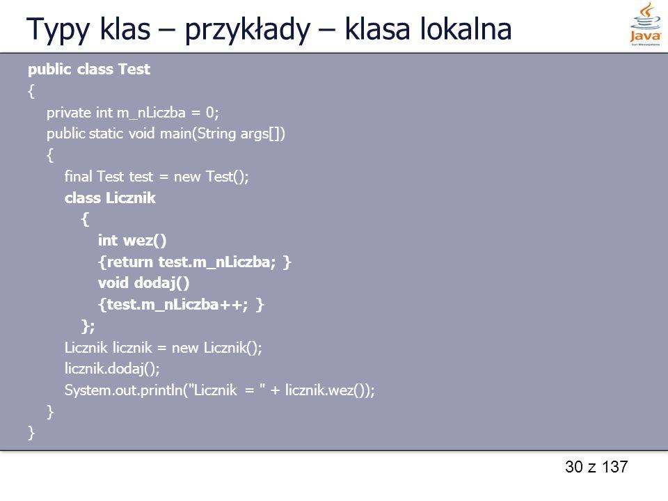 30 z 137 Typy klas – przykłady – klasa lokalna public class Test { private int m_nLiczba = 0; public static void main(String args[]) { final Test test