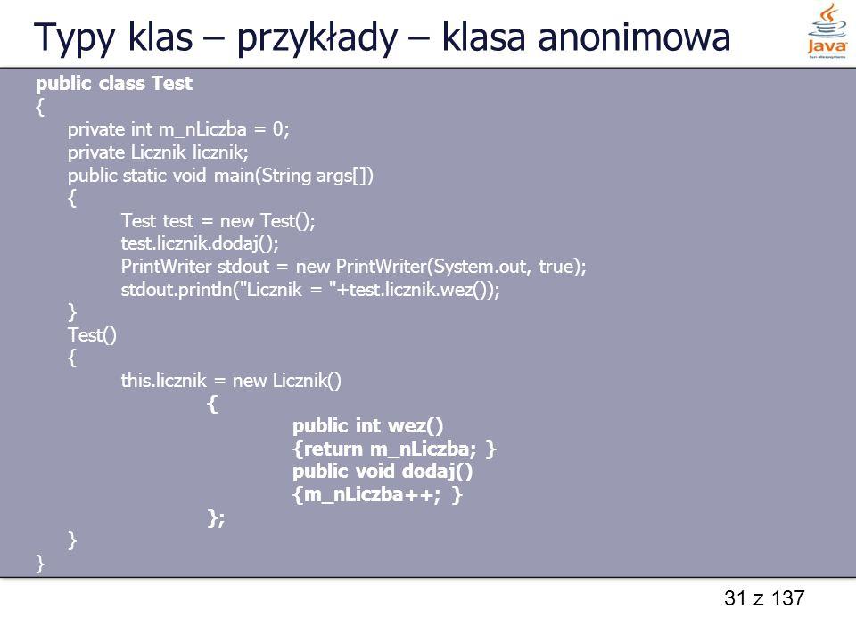 31 z 137 Typy klas – przykłady – klasa anonimowa public class Test { private int m_nLiczba = 0; private Licznik licznik; public static void main(Strin