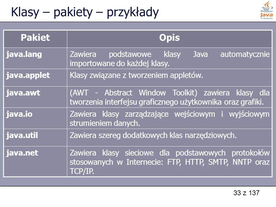 33 z 137 Klasy – pakiety – przykłady PakietOpis java.langZawiera podstawowe klasy Java automatycznie importowane do każdej klasy. java.applet Klasy zw