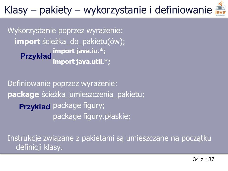 34 z 137 Wykorzystanie poprzez wyrażenie: import ścieżka_do_pakietu(ów); import java.io.*; import java.util.*; Definiowanie poprzez wyrażenie: package