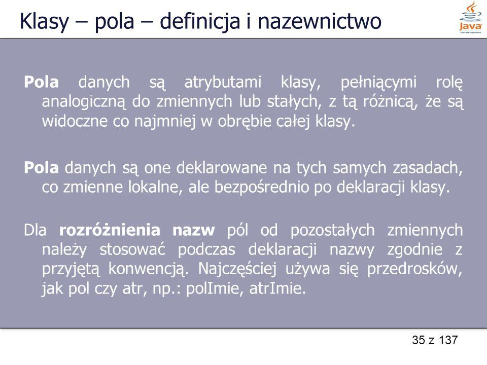 35 z 137 Klasy – pola – definicja i nazewnictwo Pola danych są atrybutami klasy, pełniącymi rolę analogiczną do zmiennych lub stałych, z tą różnicą, ż