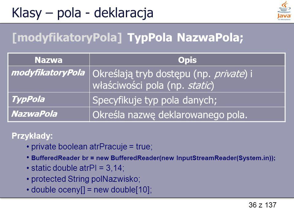 36 z 137 Klasy – pola - deklaracja [modyfikatoryPola] TypPola NazwaPola; NazwaOpis modyfikatoryPola Określają tryb dostępu (np. private) i właściwości