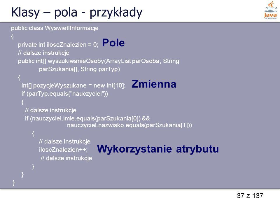 37 z 137 Klasy – pola - przykłady public class WyswietlInformacje { private int iloscZnalezien = 0; // dalsze instrukcje public int[] wyszukiwanieOsob