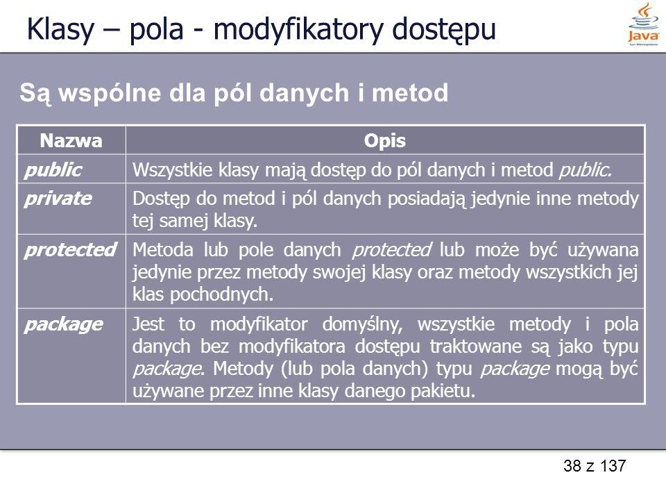38 z 137 Klasy – pola - modyfikatory dostępu NazwaOpis publicWszystkie klasy mają dostęp do pól danych i metod public. privateDostęp do metod i pól da