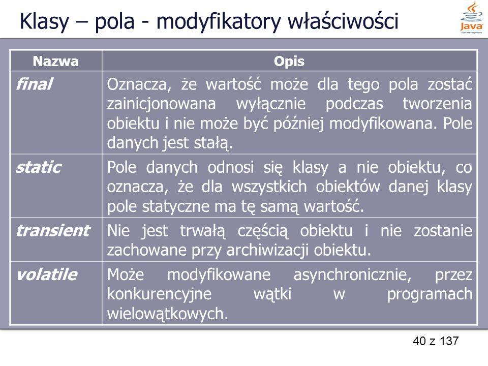 40 z 137 Klasy – pola - modyfikatory właściwości NazwaOpis finalOznacza, że wartość może dla tego pola zostać zainicjonowana wyłącznie podczas tworzen
