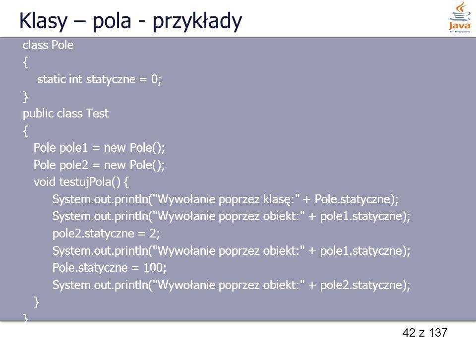 42 z 137 Klasy – pola - przykłady class Pole { static int statyczne = 0; } public class Test { Pole pole1 = new Pole(); Pole pole2 = new Pole(); void