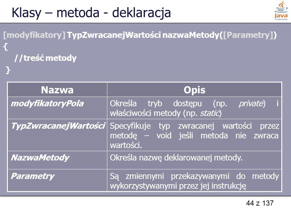 44 z 137 Klasy – metoda - deklaracja [modyfikatory] TypZwracanejWartości nazwaMetody([Parametry]) { //treść metody } NazwaOpis modyfikatoryPolaOkreśla