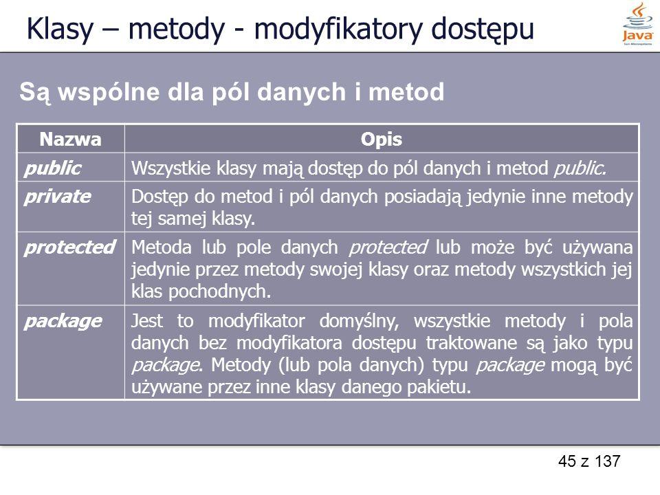 45 z 137 Klasy – metody - modyfikatory dostępu NazwaOpis publicWszystkie klasy mają dostęp do pól danych i metod public. privateDostęp do metod i pól