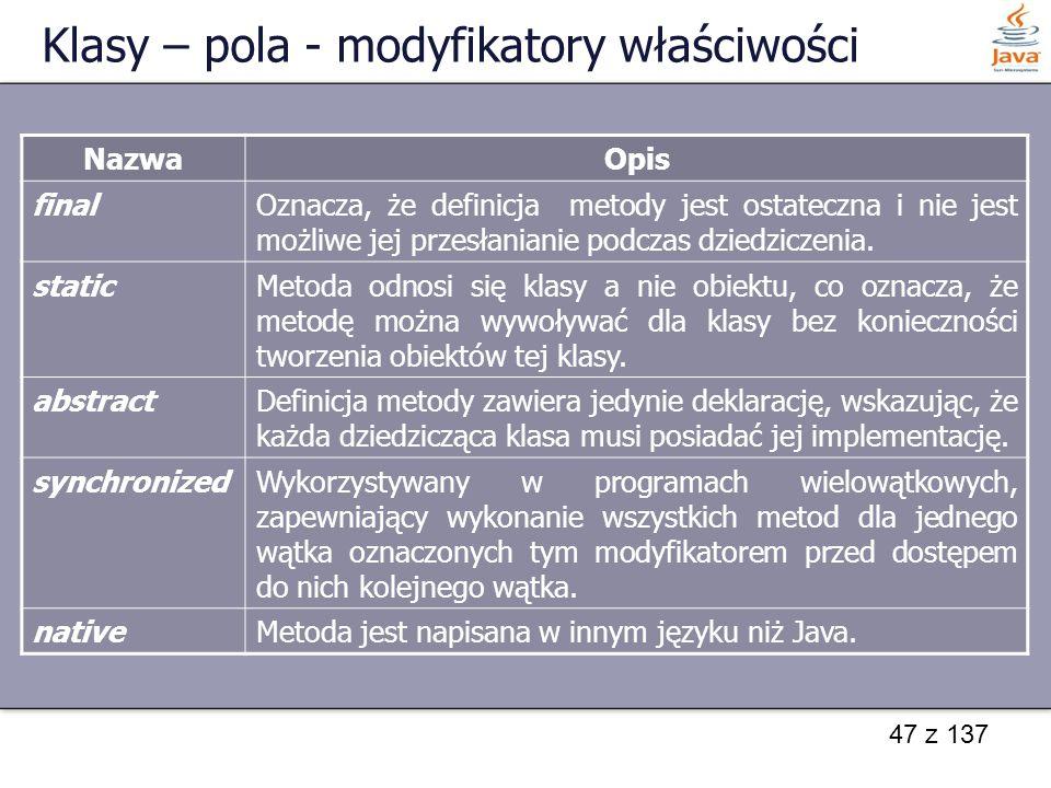 47 z 137 Klasy – pola - modyfikatory właściwości NazwaOpis finalOznacza, że definicja metody jest ostateczna i nie jest możliwe jej przesłanianie podc