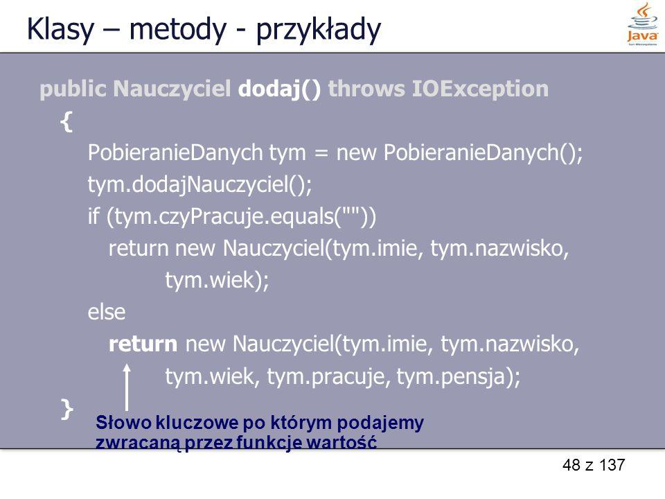 48 z 137 Klasy – metody - przykłady public Nauczyciel dodaj() throws IOException { PobieranieDanych tym = new PobieranieDanych(); tym.dodajNauczyciel(
