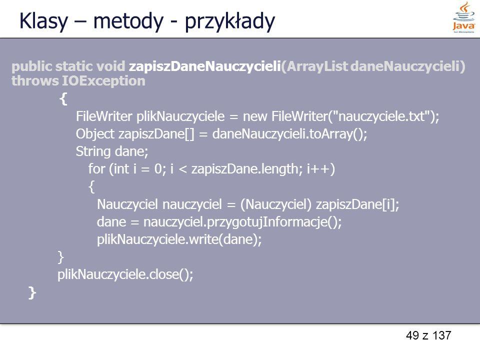 49 z 137 Klasy – metody - przykłady public static void zapiszDaneNauczycieli(ArrayList daneNauczycieli) throws IOException { FileWriter plikNauczyciel
