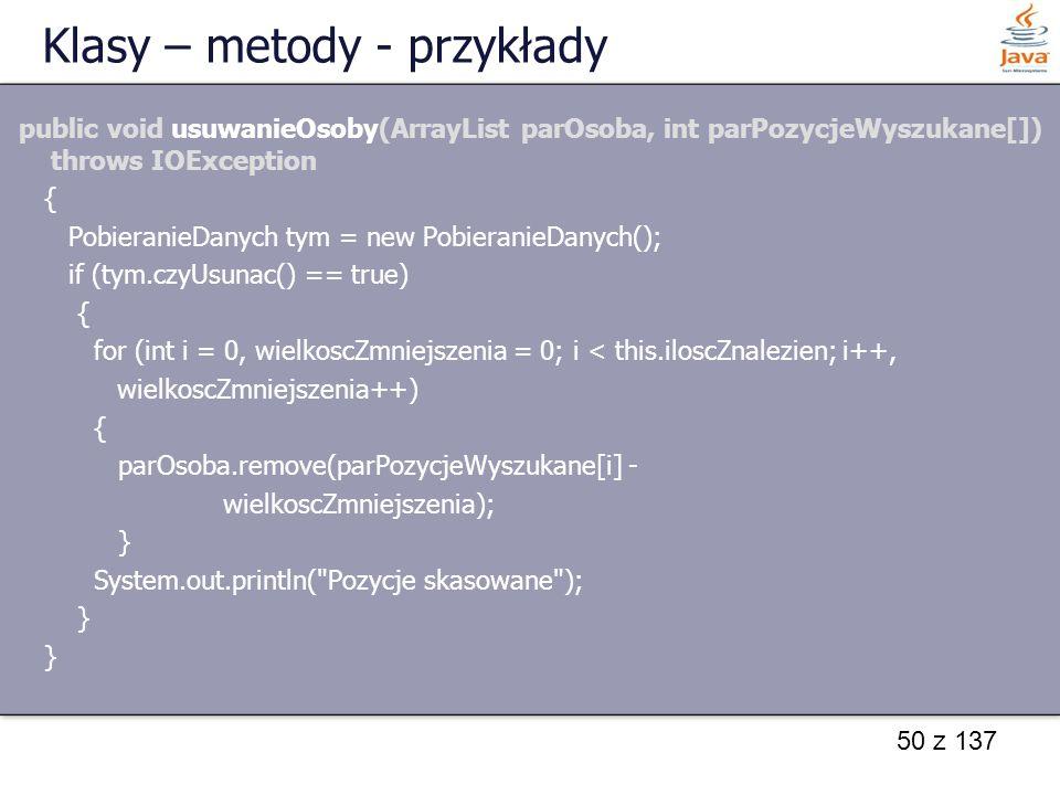 50 z 137 Klasy – metody - przykłady public void usuwanieOsoby(ArrayList parOsoba, int parPozycjeWyszukane[]) throws IOException { PobieranieDanych tym