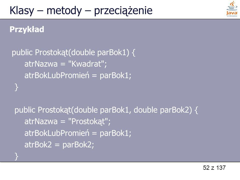 52 z 137 Klasy – metody – przeciążenie Przykład public Prostokąt(double parBok1) { atrNazwa =