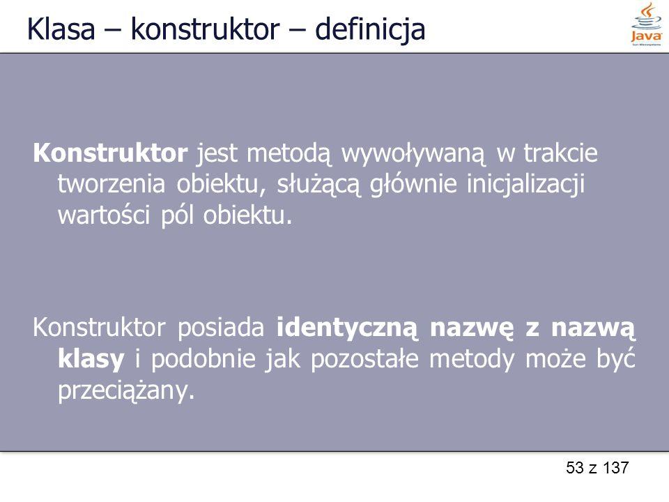 53 z 137 Klasa – konstruktor – definicja Konstruktor jest metodą wywoływaną w trakcie tworzenia obiektu, służącą głównie inicjalizacji wartości pól ob