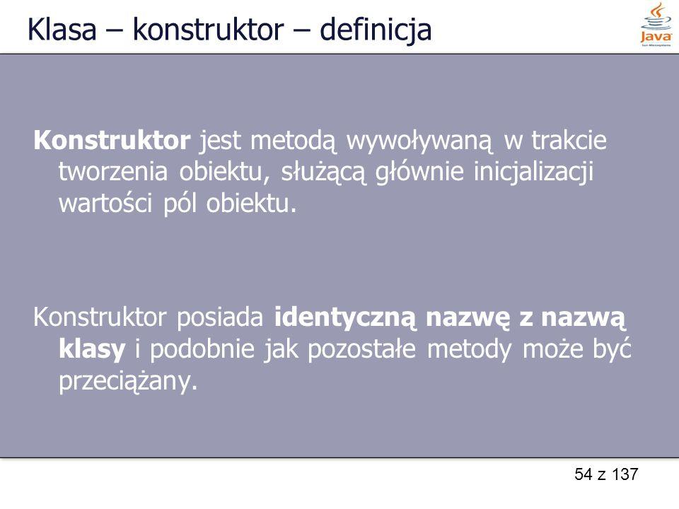 54 z 137 Klasa – konstruktor – definicja Konstruktor jest metodą wywoływaną w trakcie tworzenia obiektu, służącą głównie inicjalizacji wartości pól ob