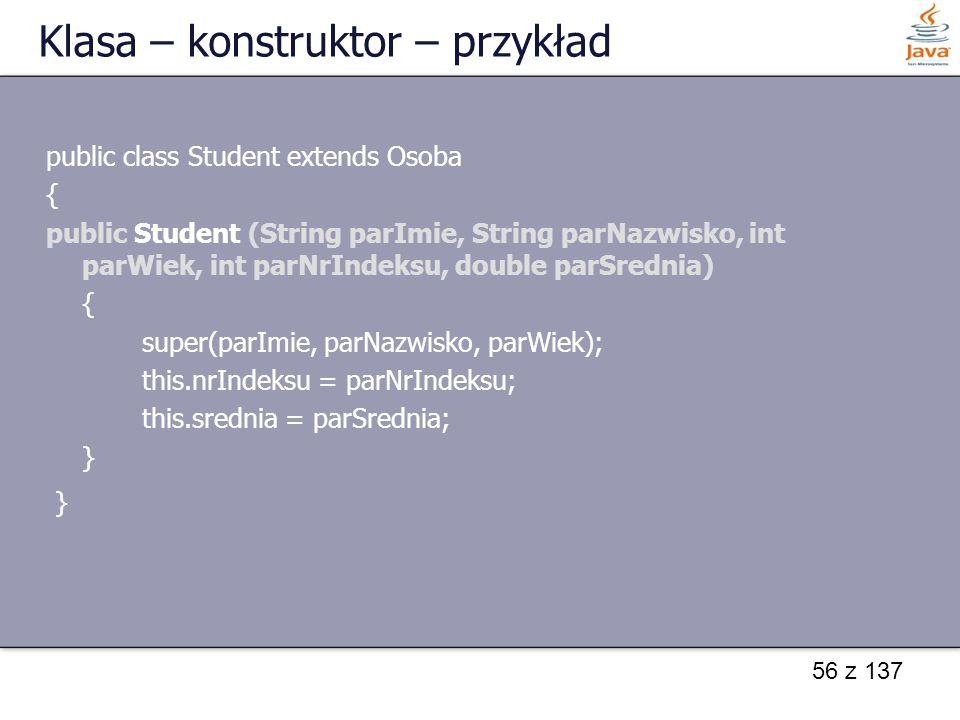 56 z 137 Klasa – konstruktor – przykład public class Student extends Osoba { public Student (String parImie, String parNazwisko, int parWiek, int parN