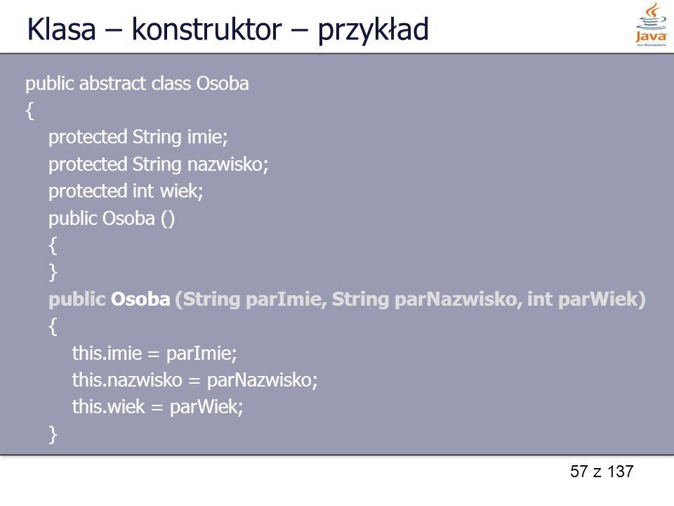 57 z 137 Klasa – konstruktor – przykład public abstract class Osoba { protected String imie; protected String nazwisko; protected int wiek; public Oso
