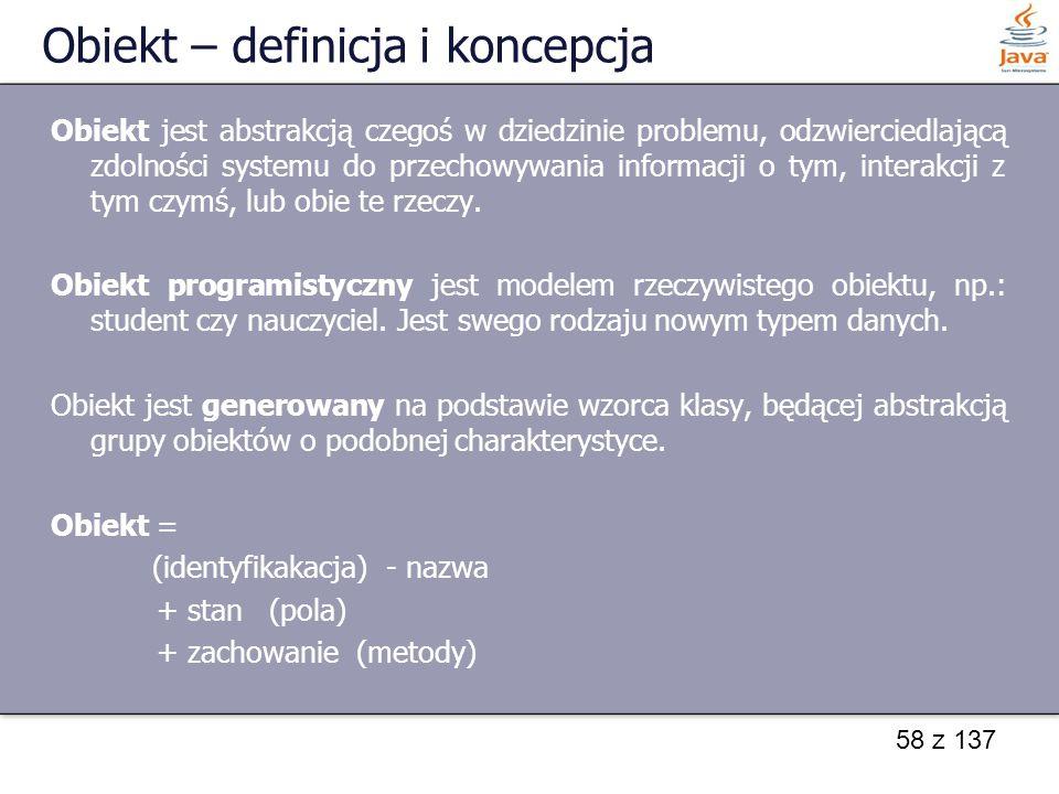58 z 137 Obiekt – definicja i koncepcja Obiekt jest abstrakcją czegoś w dziedzinie problemu, odzwierciedlającą zdolności systemu do przechowywania inf