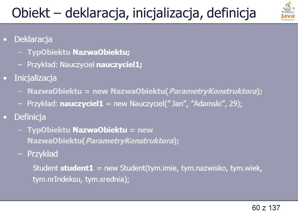 60 z 137 Obiekt – deklaracja, inicjalizacja, definicja Deklaracja –TypObiektu NazwaObiektu; –Przykład: Nauczyciel nauczyciel1; Inicjalizacja –NazwaObi