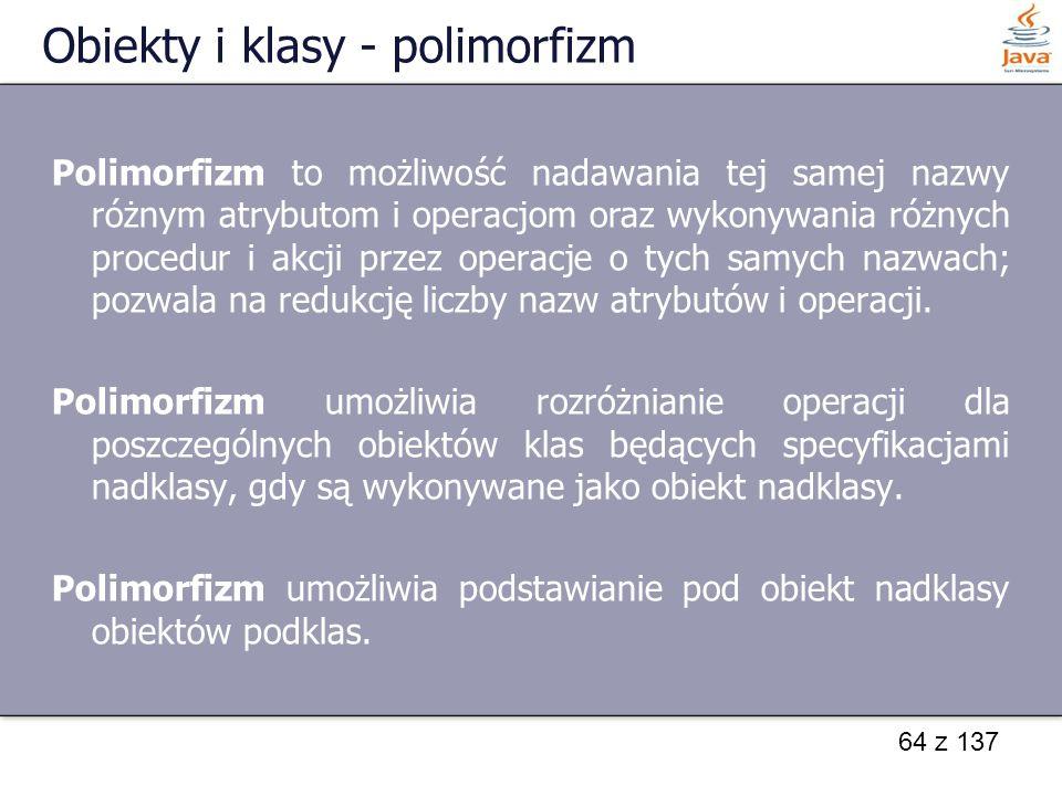 64 z 137 Obiekty i klasy - polimorfizm Polimorfizm to możliwość nadawania tej samej nazwy różnym atrybutom i operacjom oraz wykonywania różnych proced