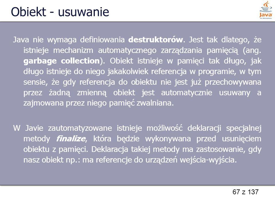 67 z 137 Obiekt - usuwanie Java nie wymaga definiowania destruktorów. Jest tak dlatego, że istnieje mechanizm automatycznego zarządzania pamięcią (ang