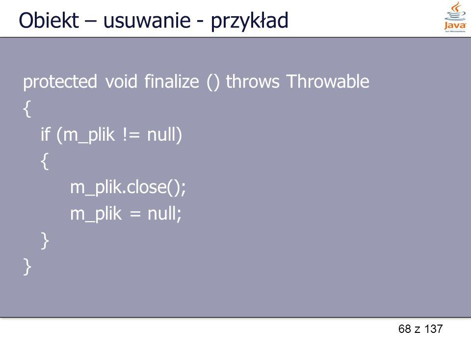 68 z 137 Obiekt – usuwanie - przykład protected void finalize () throws Throwable { if (m_plik != null) { m_plik.close(); m_plik = null; }